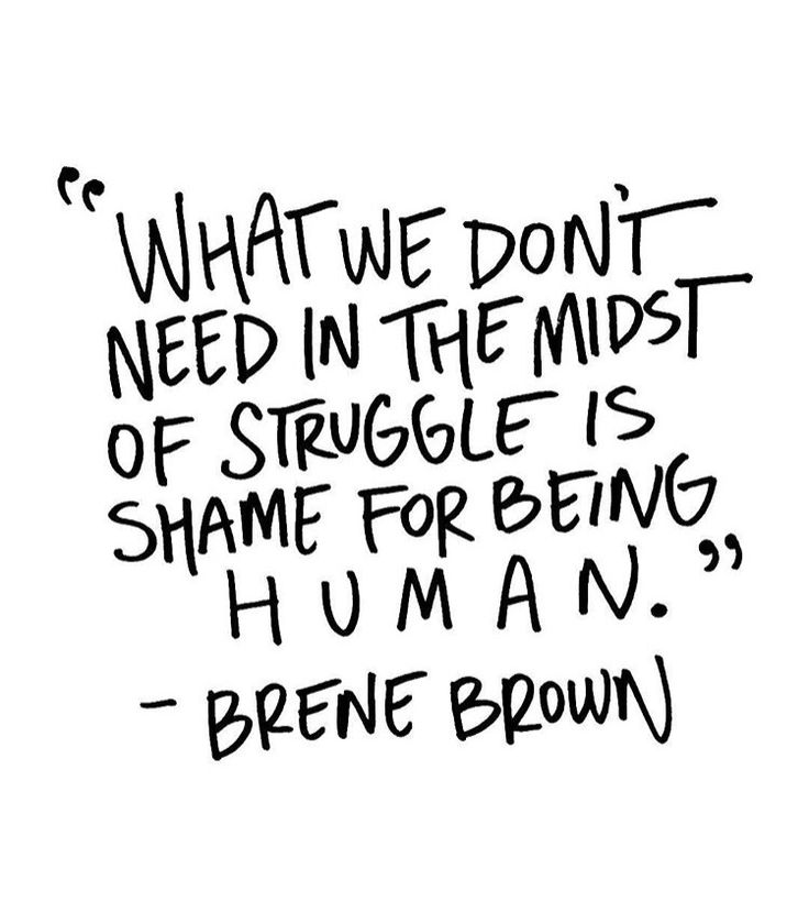What We Dont Need In The Midst Of Struggle Is Shame For Being Hum