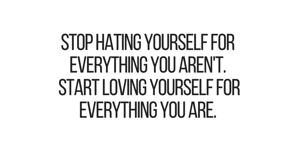 Inspirational Quotes Stop Hating Yourself For Everything You Arent