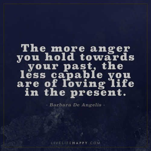 Life Quote The More Anger You Hold Towards Your Past The Less
